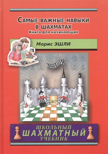 Эшли М. Самые важные навыки в шахматах. Книга для начинающих