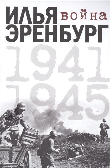 Эренбург И. Война. 1941-1945 от заполярья до венгрии записки двадцатичетырехлетнего подполковника 1941 1945