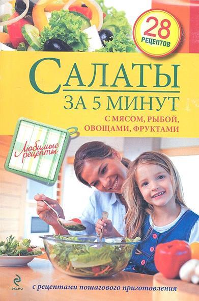 Салаты за 5 минут. С мясом, рыбой, овощами, фруктами. С рецептами пошагового приготовления. 28 рецептов