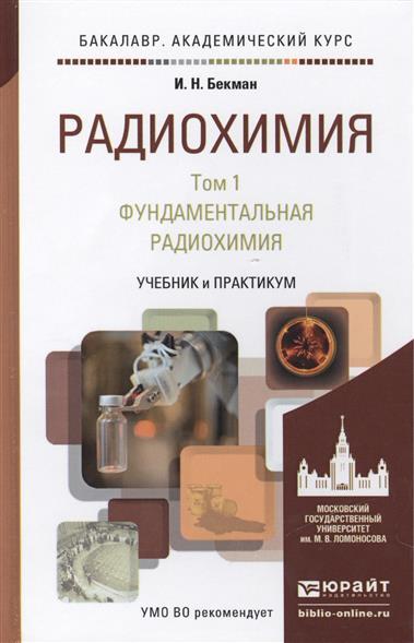Радиохимия. В 2 томах. Том 1. Фундаментальная радиохимия. Учебник и практикум для академического бакалавриата