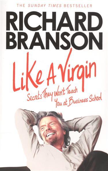 Branson R. Like A Virgin: Secrets They Won't Teach You at Business School branson r like a virgin secrets they won t teach you at business school