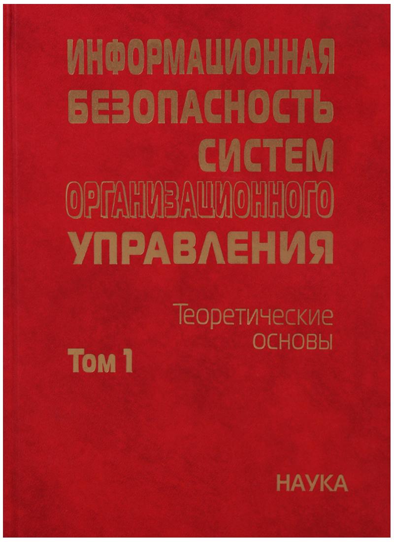 Кузнецов Н., Кульба В. (ред.) Информационная безопасность систем организационного управления. Теоретические основы. Том 1 цена