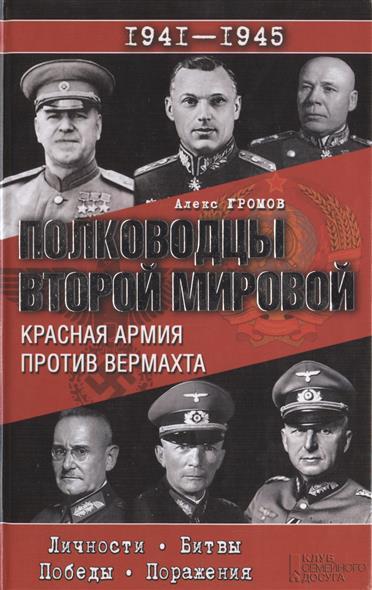Полководцы Второй мировой. Красная армия против вермахта. Личности. Битвы. Победы. Поражения