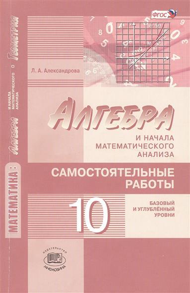 Алгебра и начала математического анализа. 10 класс. Самостоятельные работы для учащихся общеобразовательных организаций (базовый и углубленный уровни)