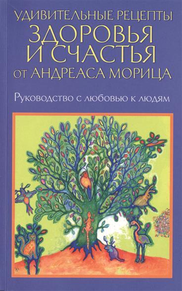 Удивительные рецепты здоровья и счастья от Андреаса Морица