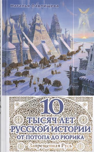 10 тысяч лет Русской истории. От Потопа до Рюрика. Запрещенная Русь