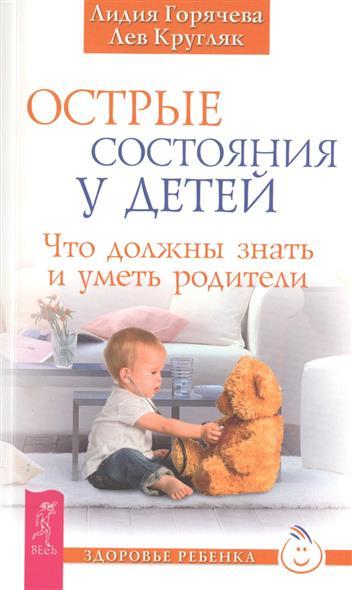 Горячева Л., Кругляк Л. Острые состояния у детей. Что должны знать и уметь родители все цены