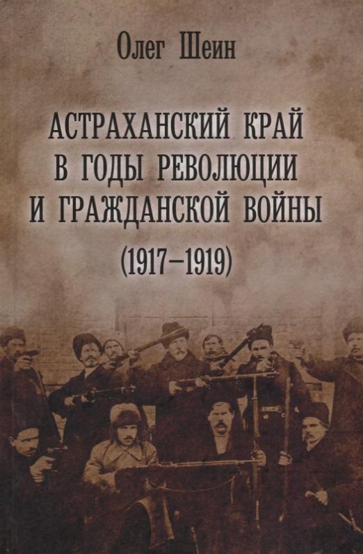 Шеин О. Астраханский край в годы революции и гражданской войны (1917–1919)