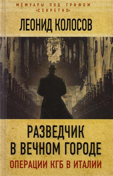 Колосов Л. Разведчик в Вечном городе. Операции КГБ в Италии
