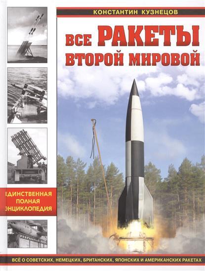 Все ракеты Второй Мировой. Единственная полная энциклопедия. Все о советских, немецких, британских, японских и американских ракетах