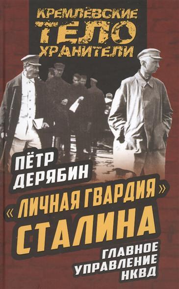 """Дерябин П. """"Личная гвардия"""" Сталина. Главное управление НКВД"""