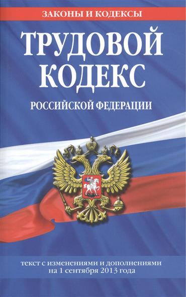 Трудовой кодекс Российской Федерации. Текст с изменениями и дополнениями на 1 сентября 2013 года