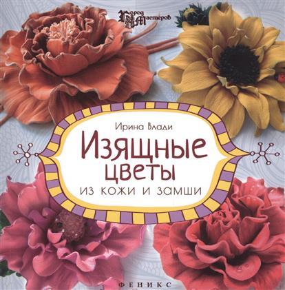 Влади И. Изящные цветы из кожи и замши. Украшения и аксессуары