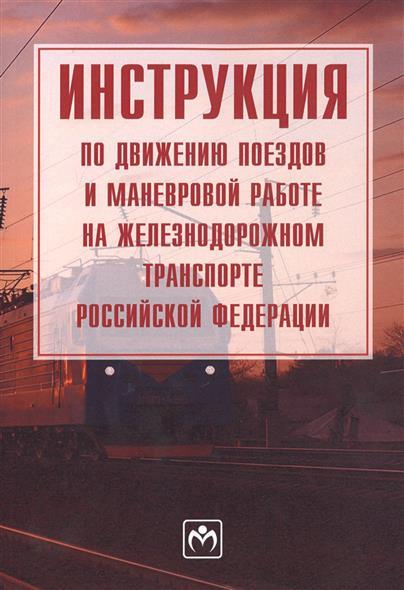 Инструкция по движению поездов и маневровой работе на железнодорожном транспорте Российской Федерации инструкция по движению поездов и маневровой работе на железнодорожном транспорте рф