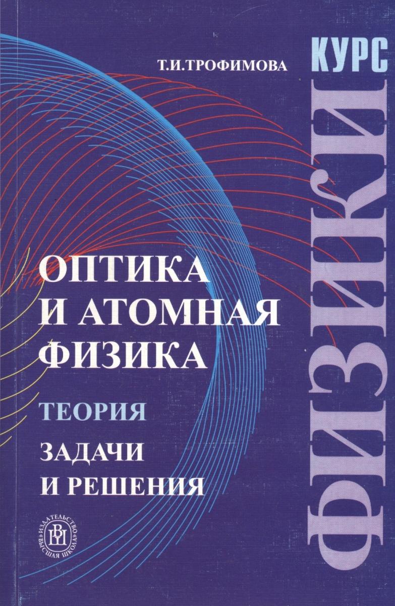 Трофимова Т. Курс физики Оптика и атомная физика Теория Задачи и реш. ямамото м кэйта т занимательная физика теория относительности isbn 9785970605646