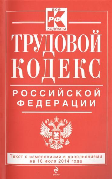 Трудовой кодекс Российской Федерации. Текст с изменинеями и дополнениями на 10 июля 2014 года