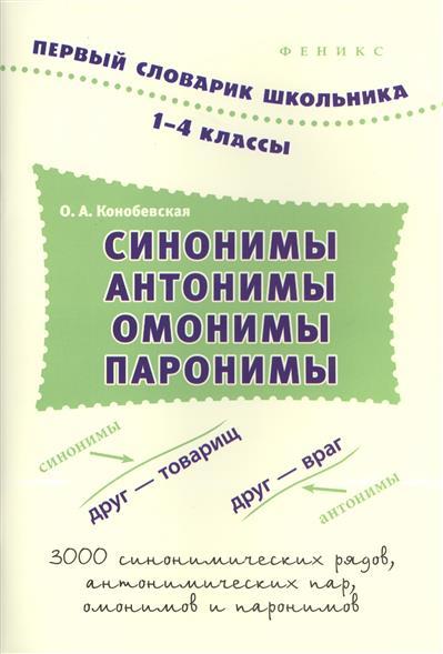 Конобевская О.: Синонимы, антонимы, омонимы, паронимы. 1-4 класс. Словарь. 3000 синонимических рядов, антонимических пар, омонимов и паронимов