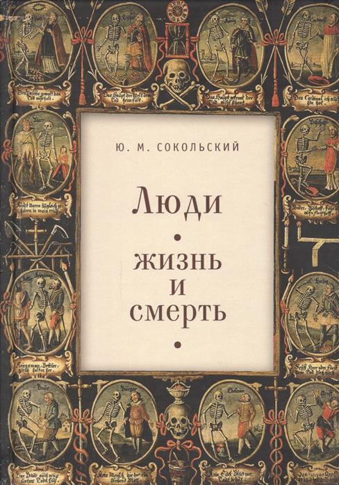 Сокольский Ю.М. Люди. Жизнь и смерть жизнь смерть и освобождение