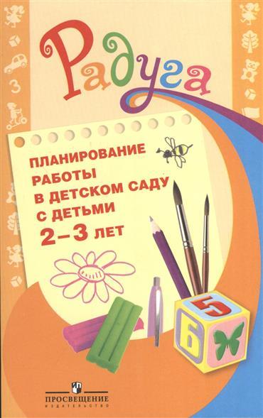 Планирование работы в детском саду с детьми 2-3 лет. Методическое рекомендации для воспитателей. 2-е издание