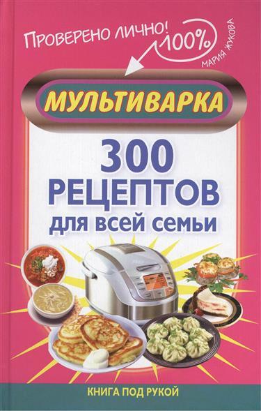 Жукова М. Мультиварка. 300 рецептов для всей семьи мария жукова гладкова остров острых ощущений