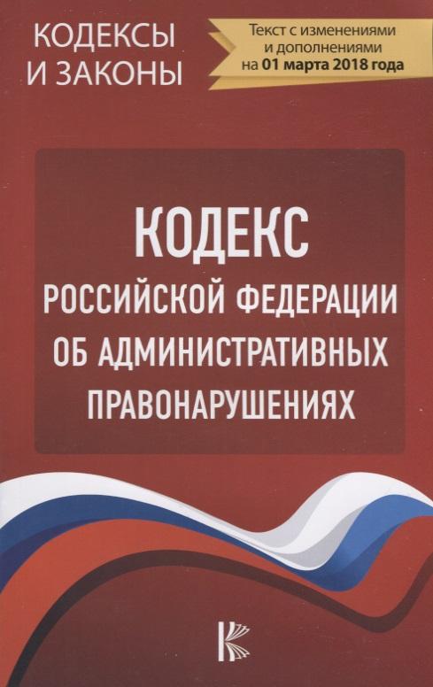 Кодекс Российской Федерации об административных правонарушениях по состоянию на 1 марта 2018 года кодекс российской федерации об административных правонарушениях