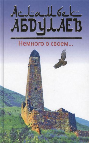 Абдулаев А. Немного о своем… ISBN: 9785904885946 абдулаев м теория гос ва и права абдулаев