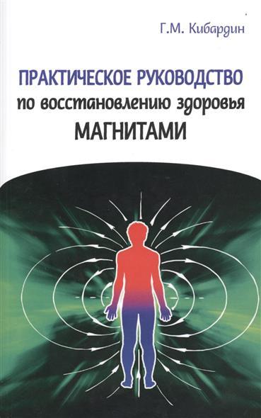 Кибардин Г. Практическое руководство по восстановлению здоровья магнитами