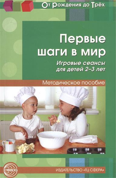 Первые шаги в мир. Игровые сеансы для детей 2-3 лет. Методическое пособие