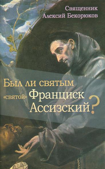 """Бекорюков А. Был ли святым """"святой"""" Франциск Ассизский?"""