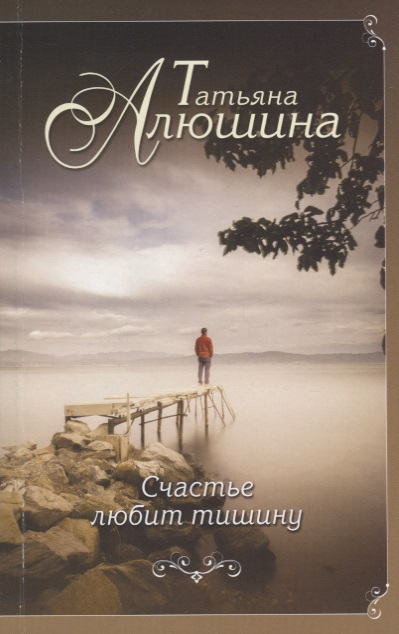 Алюшина Т. Счастье любит тишину ISBN: 9785040919604 татьяна алюшина счастье среднего возраста