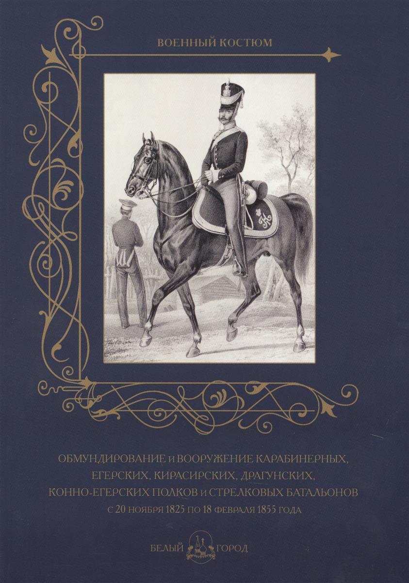 Пантилеева А. (ред.-сост.) Обмундирование и вооружение карабинерных, егерских, кирасирских, драгунских, конно-егерских полков и стрелковых батальонов с 20 ноября 1825 по 18 февраля 1855 года