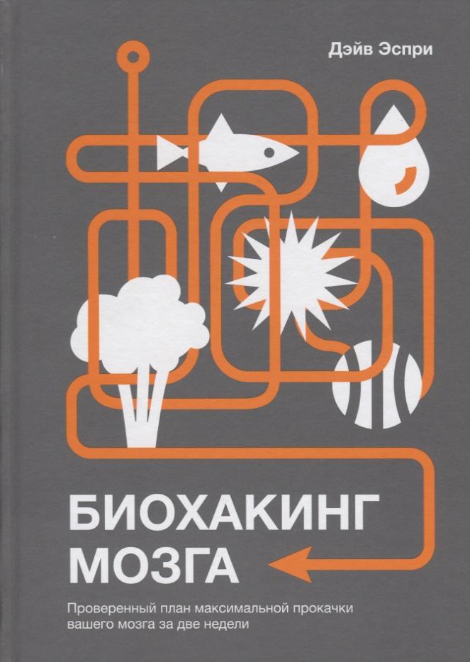 Эспри Д. Биохакинг мозга. Проверенный план максимальной прокачки вашего мозга за две недели русская жизнь за две недели 20 37 октябрь 2008