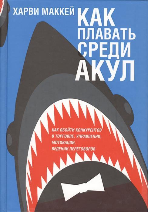 Маккей Х. Как плавать среди акул и не быть съеденным заживо маккей х как плавать среди акул