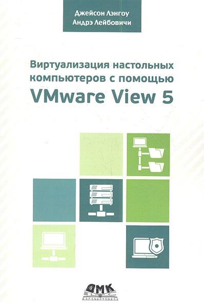 Виртуализация настольных компьютеров с помощью VMware View 5. Полное руководство по планированию и проектированию решений на базе VMware View 5