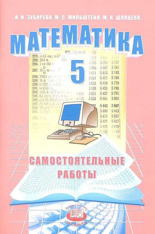 Зубарева И., Мильштейн М., Шанцева М. Математика. 5 класс. Самостоятельные работы для учащихся общеобразовательных учреждений мильштейн а параллельная акция