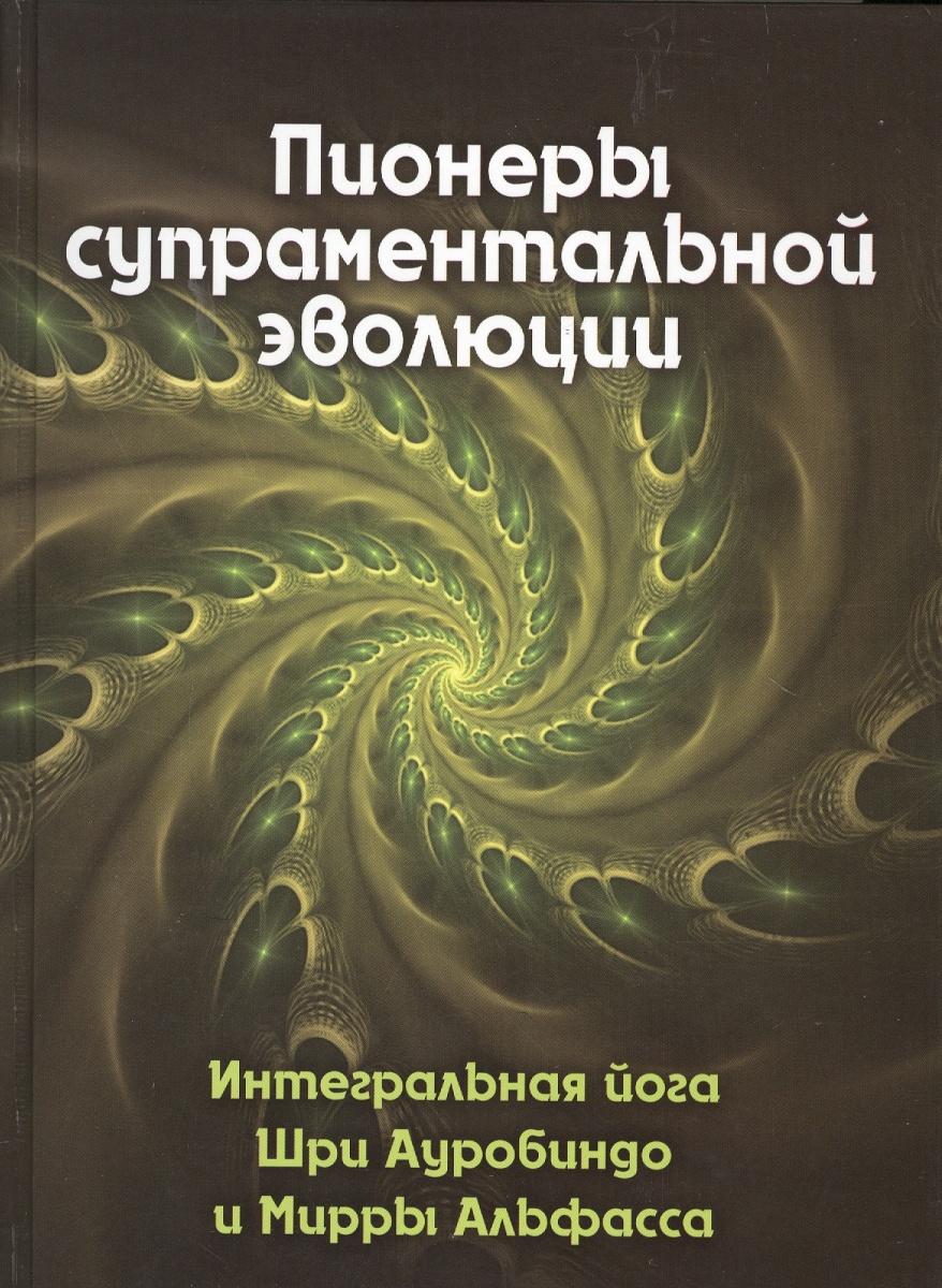 Антонова В. (сост) Пионеры супраментальной эволюции. Интегральная йога Шри Ауробиндо и Мирры Альфасса. Книга 1