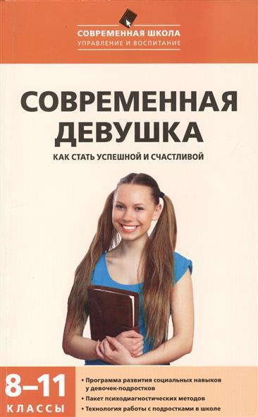 Современная девушка: как стать успешной и счастливой. Программа развития социальных навыков у девочек-подростков. 8-11 классы