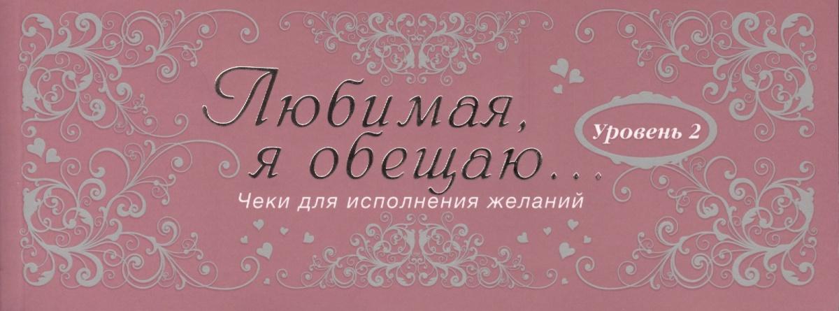 Дубенюк Н. (ред.) Любимая, я обещаю тебе... Уровень 2. Чеки для исполнения желаний парфенова и чеки для исполнения желаний love is… любимый я обещаю тебе…