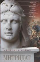 Митридат. Отважный воин, блестящий стратег, зловещий отравитель. 120—63 гг. до нашей эры