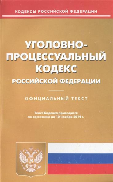 Уголовно-процессуальный Российской Федерации. Официальный текст. Текст Кодекса приводится по состоянию на 10 ноября 2014 г.