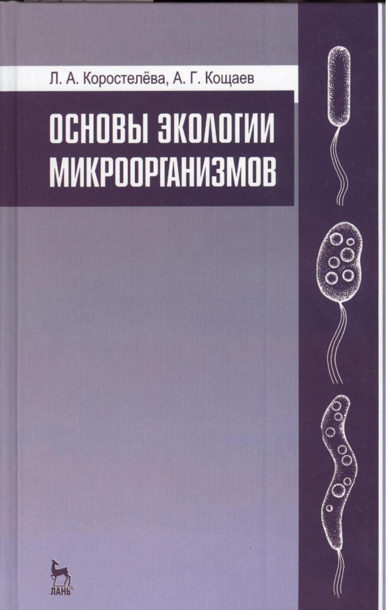 Коростелева Л., Кощаев А. Основы экологии микроорганизмов: учебное пособие