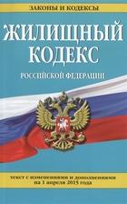 Жилищный кодекс Российской Федерации. Текст с изменениями и дополнениями на 1 апреля 2015 года