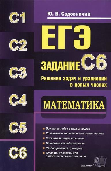 ЕГЭ. Математика. Задание С6. Решение задач и уравнений в целых числах. Все типы задач в целых числах. Уравнения и неравенства в целых числах. Систематизация по типам. Основные методы решения. Разбор решений примеров. Ответы к задачам...