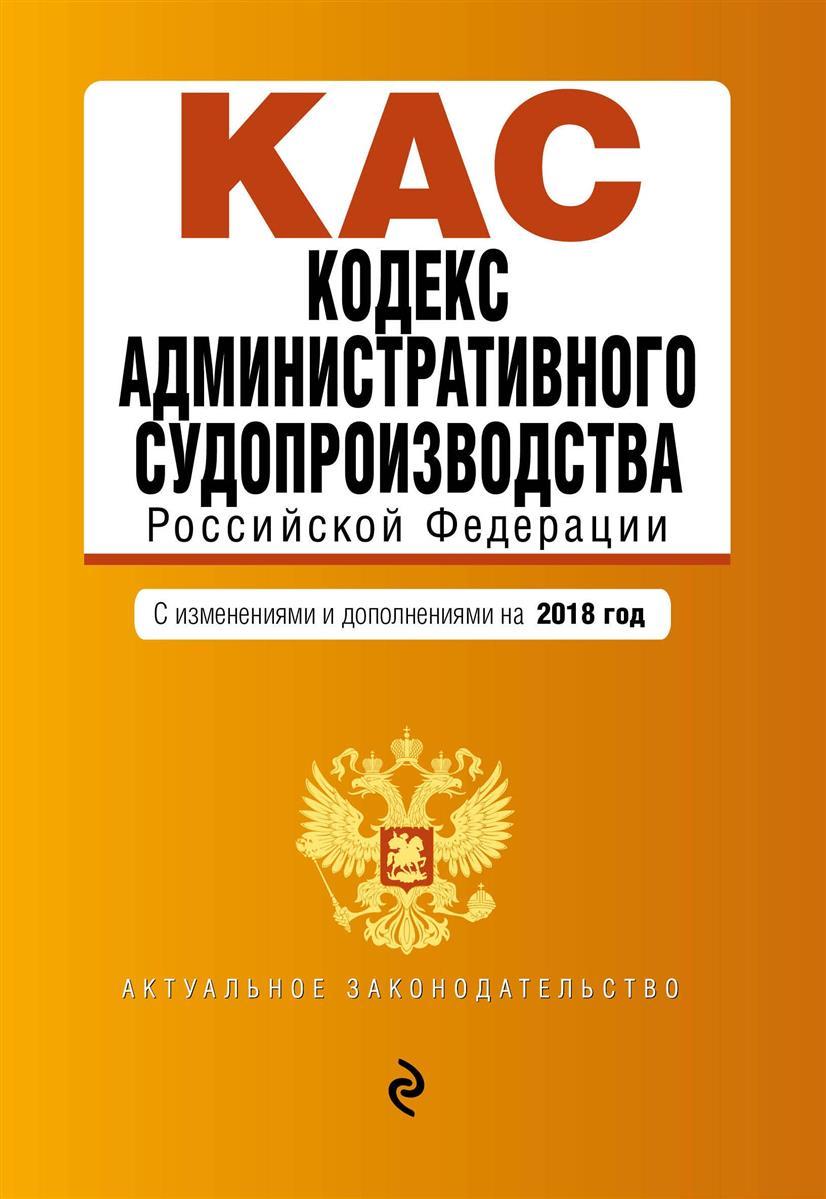 Кодекс административного судопроизводства РФ: с изменениями и дополнениями на 2018 г.