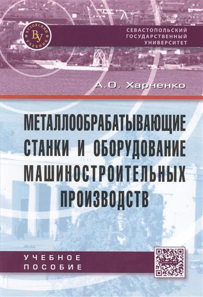 Харченко А. Металлообрабатывающие станки и оборудование машиностроительных производств: Учебное пособие