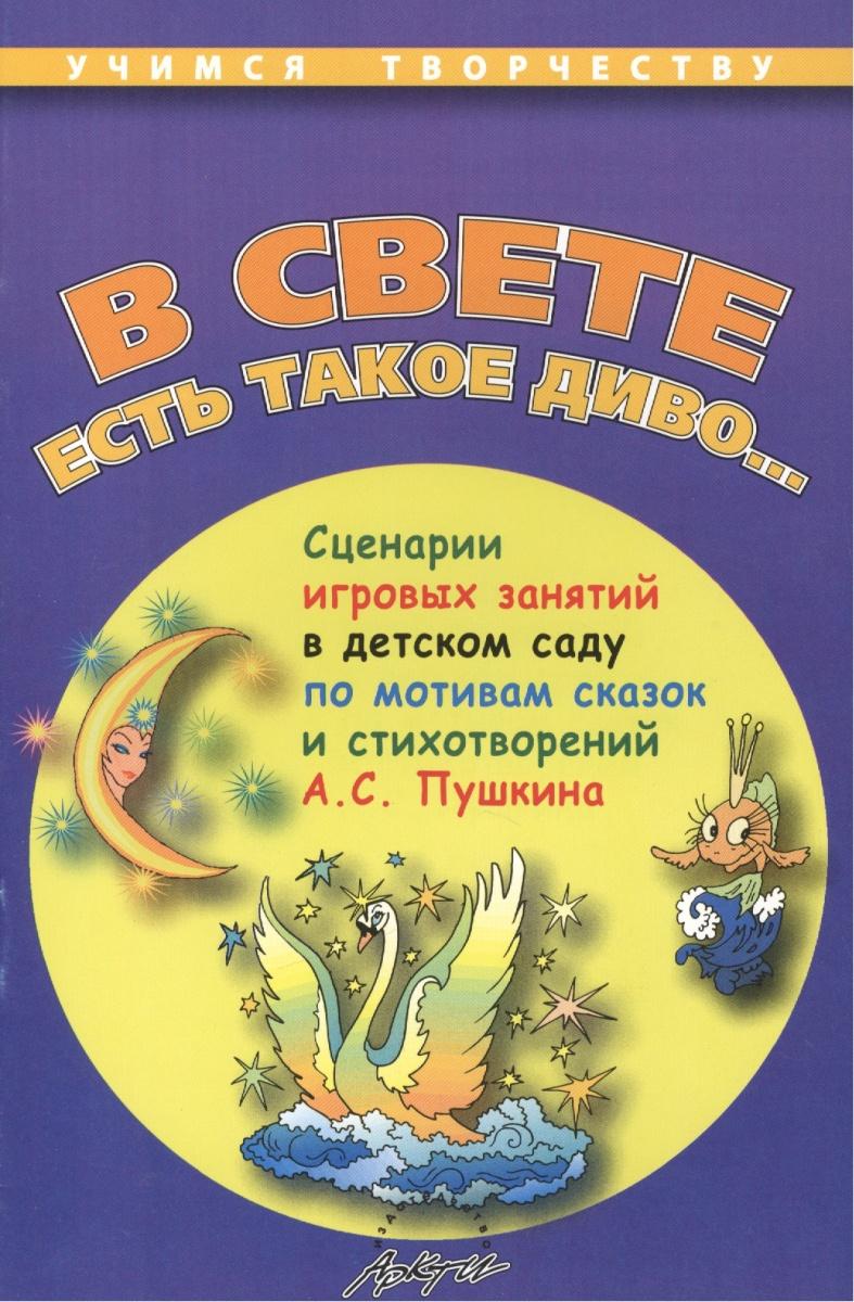 В свете есть такое диво... Сценарии игровых занятий в детском саду по мотивам сказок и стихотворений А.С. Пушкина