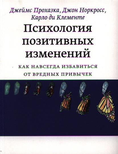 Прохазка Дж., Норкросс Дж., Клементе К. Психология позитивных изменений. Как навсегда избавиться от вредных привычек