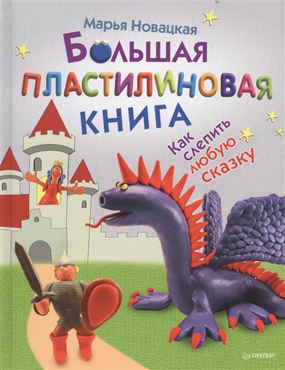 Новацкая М. Большая пластилиновая книга. Как слепить любую сказку