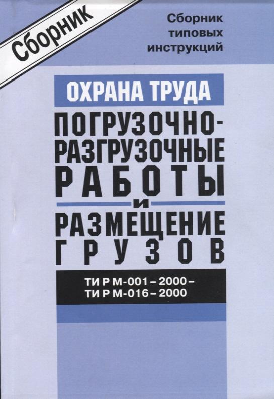 Охрана Труда. Погрузочно-разгрузочные работы и размещение грузов. Сборник типовых инструкций. ТИ Р М-001 - 2000 - ТИ Р М-016 - 2000 цена