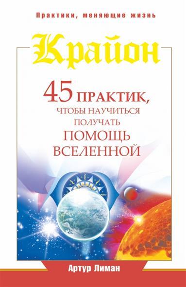 Крайон. 45 практик, чтобы научиться получать помощь Вселенной